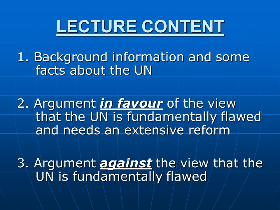 LECTURE CONTENT 1. Background information and some facts about the UN 2. Argument in favour of the view that the UN is fundamentally flawed and needs