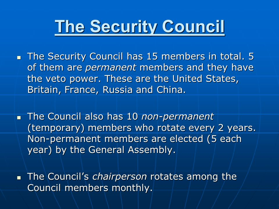 The Security Council The Security Council has 15 members in total. 5 of them are permanent members and they have the veto power. These are the United