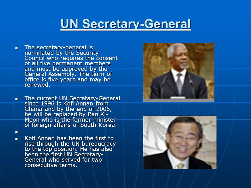 UN Secretary-General The secretary-general is nominated by the Security Council who requires the consent of all five permanent members and must be app