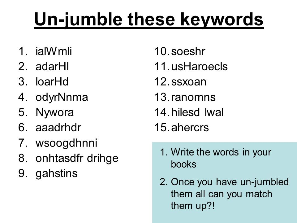 Un-jumble these keywords 1.ialWmli 2.adarHl 3.loarHd 4.odyrNnma 5.Nywora 6.aaadrhdr 7.wsoogdhnni 8.onhtasdfr drihge 9.gahstins 10.soeshr 11.usHaroecls 12.ssxoan 13.ranomns 14.hilesd lwal 15.ahercrs 1.Write the words in your books 2.Once you have un-jumbled them all can you match them up !