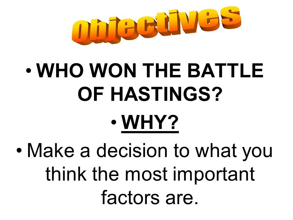 WHO WON THE BATTLE OF HASTINGS? WHY? Make a decision to what you think the most important factors are.