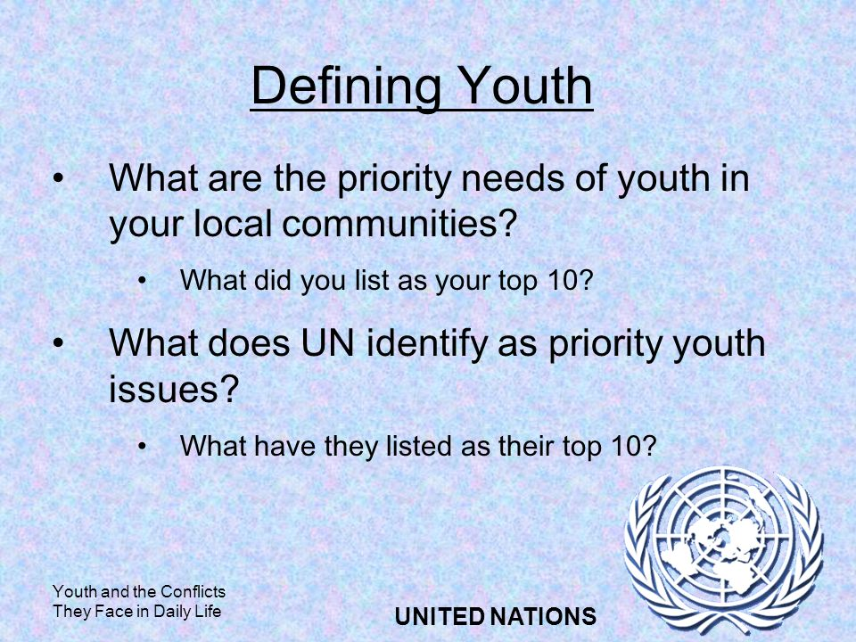 Youth and the Conflicts They Face in Daily Life UNITED NATIONS Defining Youth What are the priority needs of youth in your local communities.