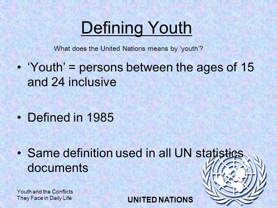 Youth and the Conflicts They Face in Daily Life UNITED NATIONS Defining Youth Youth = persons between the ages of 15 and 24 inclusive Defined in 1985 Same definition used in all UN statistics documents What does the United Nations means by youth?