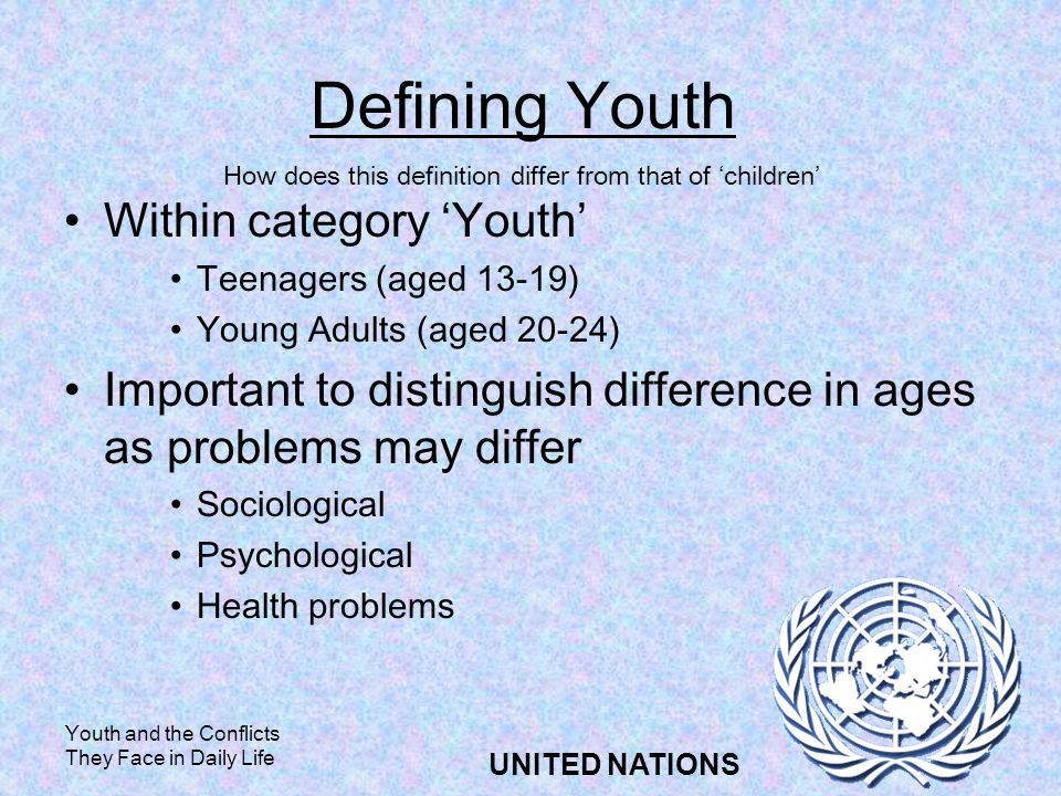 Youth and the Conflicts They Face in Daily Life UNITED NATIONS Defining Youth Within category Youth Teenagers (aged 13-19) Young Adults (aged 20-24) Important to distinguish difference in ages as problems may differ Sociological Psychological Health problems How does this definition differ from that of children