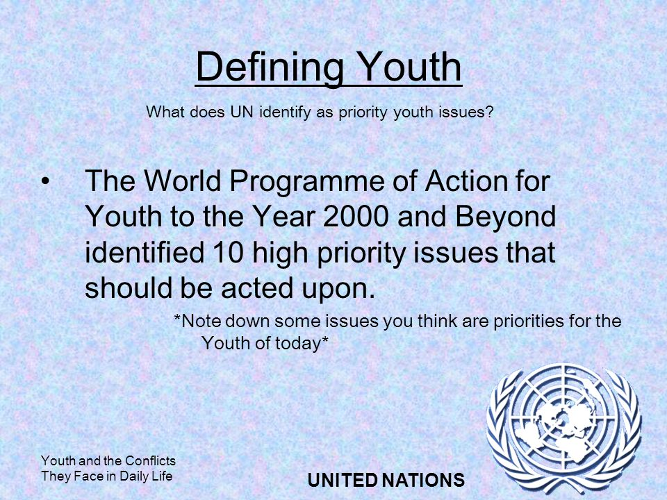 Youth and the Conflicts They Face in Daily Life UNITED NATIONS Defining Youth The World Programme of Action for Youth to the Year 2000 and Beyond identified 10 high priority issues that should be acted upon.