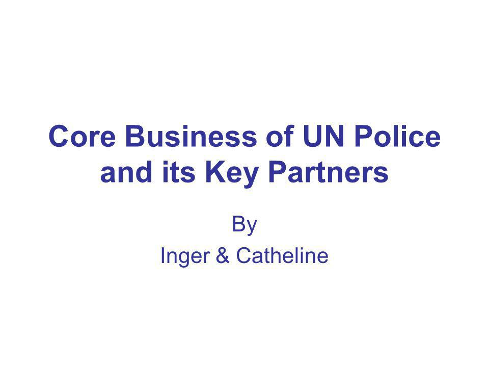 Summary of key messages The core objective of UN Police is to build sustainable institutional capacity and to promote local ownership