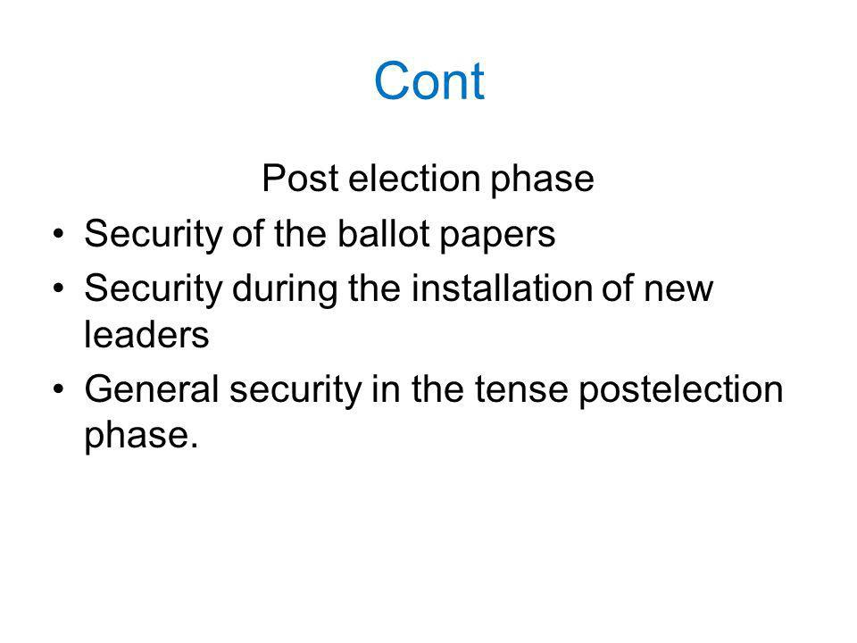 Cont Post­ election phase Security of the ballot papers Security during the installation of new leaders General security in the tense post­election phase.