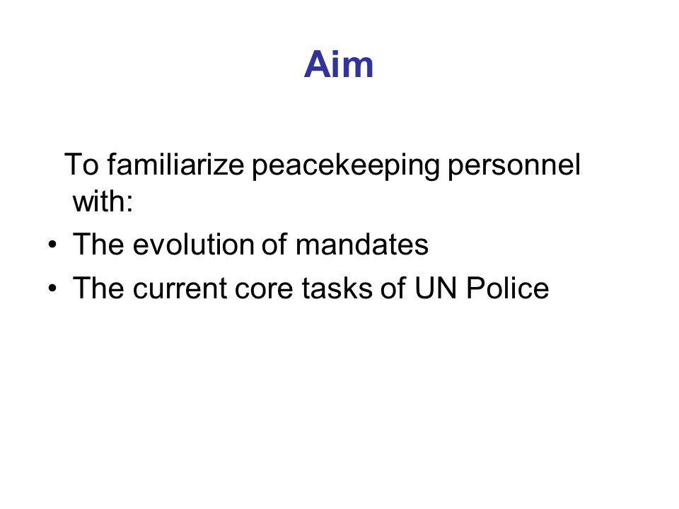 Aim To familiarize peacekeeping personnel with: The evolution of mandates The current core tasks of UN Police