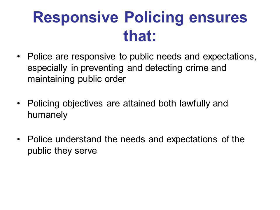 Responsive Policing ensures that: Police are responsive to public needs and expectations, especially in preventing and detecting crime and maintaining public order Policing objectives are attained both lawfully and humanely Police understand the needs and expectations of the public they serve