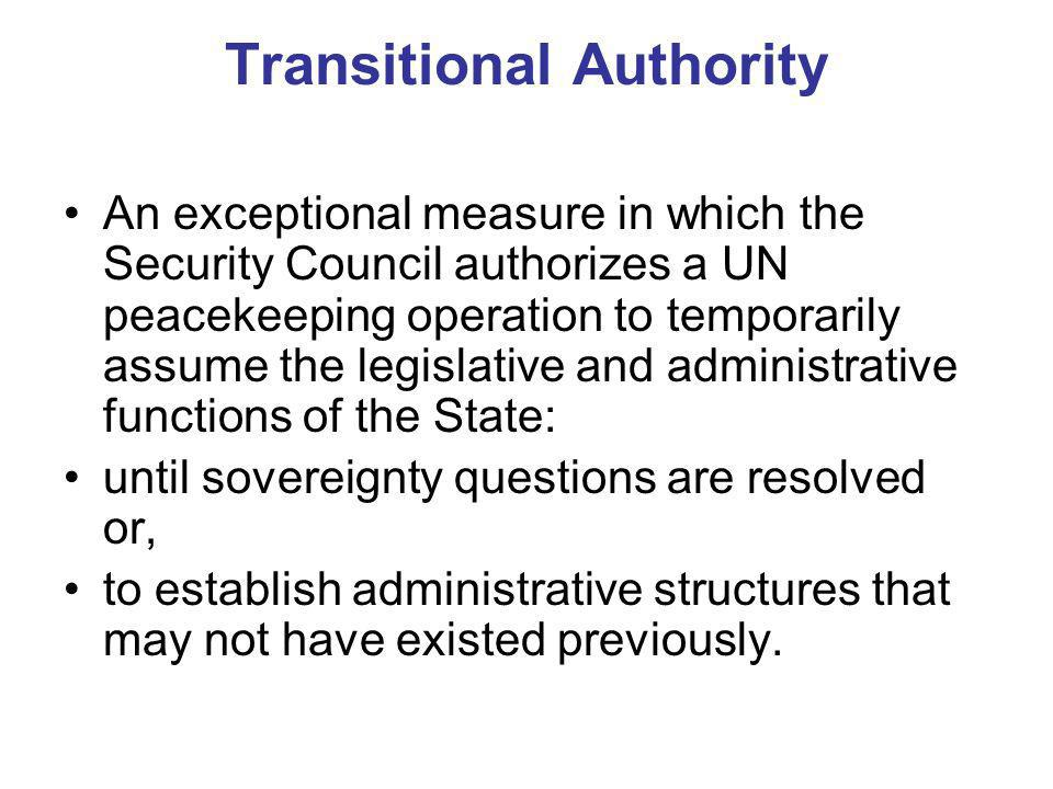Transitional Authority An exceptional measure in which the Security Council authorizes a UN peacekeeping operation to temporarily assume the legislative and administrative functions of the State: until sovereignty questions are resolved or, to establish administrative structures that may not have existed previously.