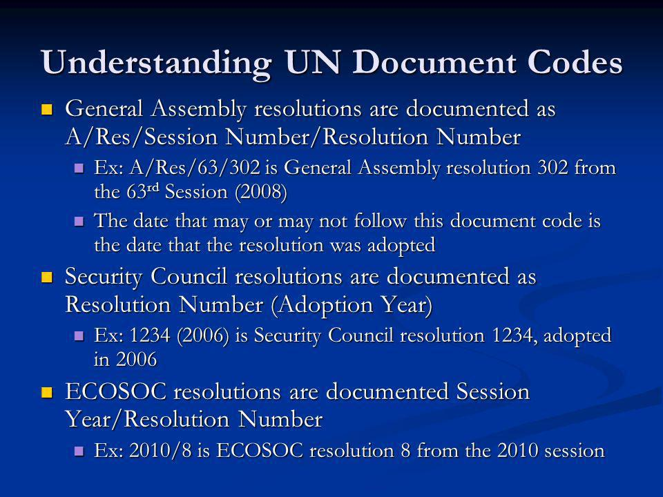Understanding UN Document Codes General Assembly resolutions are documented as A/Res/Session Number/Resolution Number General Assembly resolutions are documented as A/Res/Session Number/Resolution Number Ex: A/Res/63/302 is General Assembly resolution 302 from the 63 rd Session (2008) Ex: A/Res/63/302 is General Assembly resolution 302 from the 63 rd Session (2008) The date that may or may not follow this document code is the date that the resolution was adopted The date that may or may not follow this document code is the date that the resolution was adopted Security Council resolutions are documented as Resolution Number (Adoption Year) Security Council resolutions are documented as Resolution Number (Adoption Year) Ex: 1234 (2006) is Security Council resolution 1234, adopted in 2006 Ex: 1234 (2006) is Security Council resolution 1234, adopted in 2006 ECOSOC resolutions are documented Session Year/Resolution Number ECOSOC resolutions are documented Session Year/Resolution Number Ex: 2010/8 is ECOSOC resolution 8 from the 2010 session Ex: 2010/8 is ECOSOC resolution 8 from the 2010 session