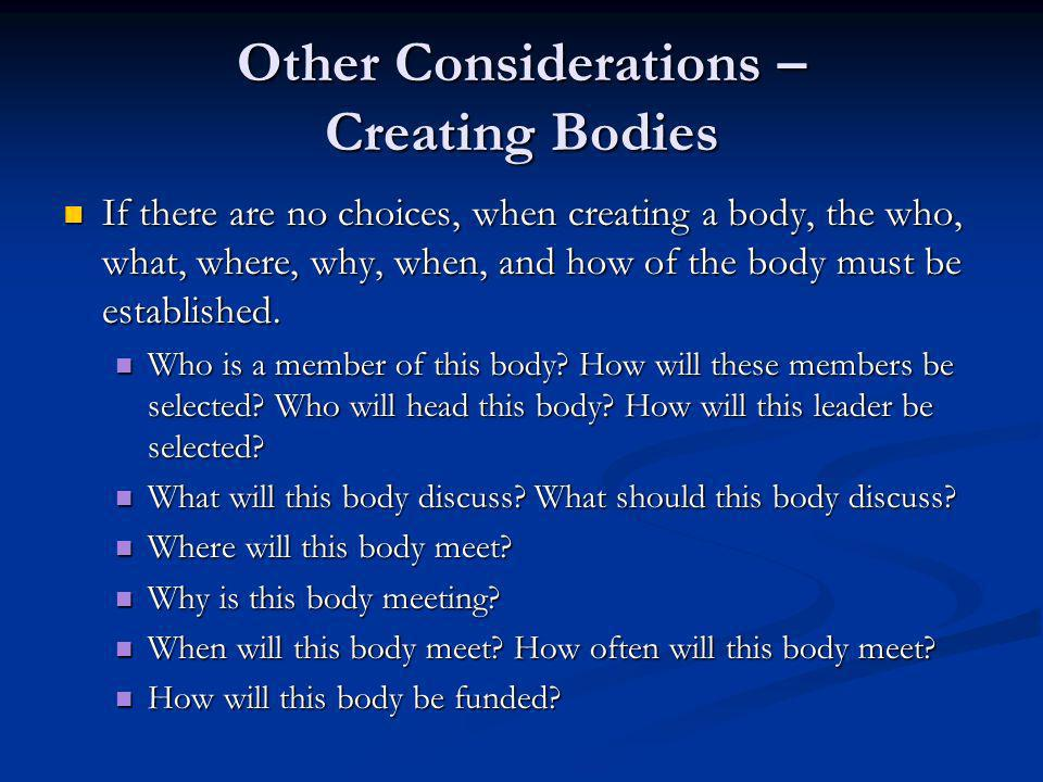 Other Considerations – Creating Bodies If there are no choices, when creating a body, the who, what, where, why, when, and how of the body must be est