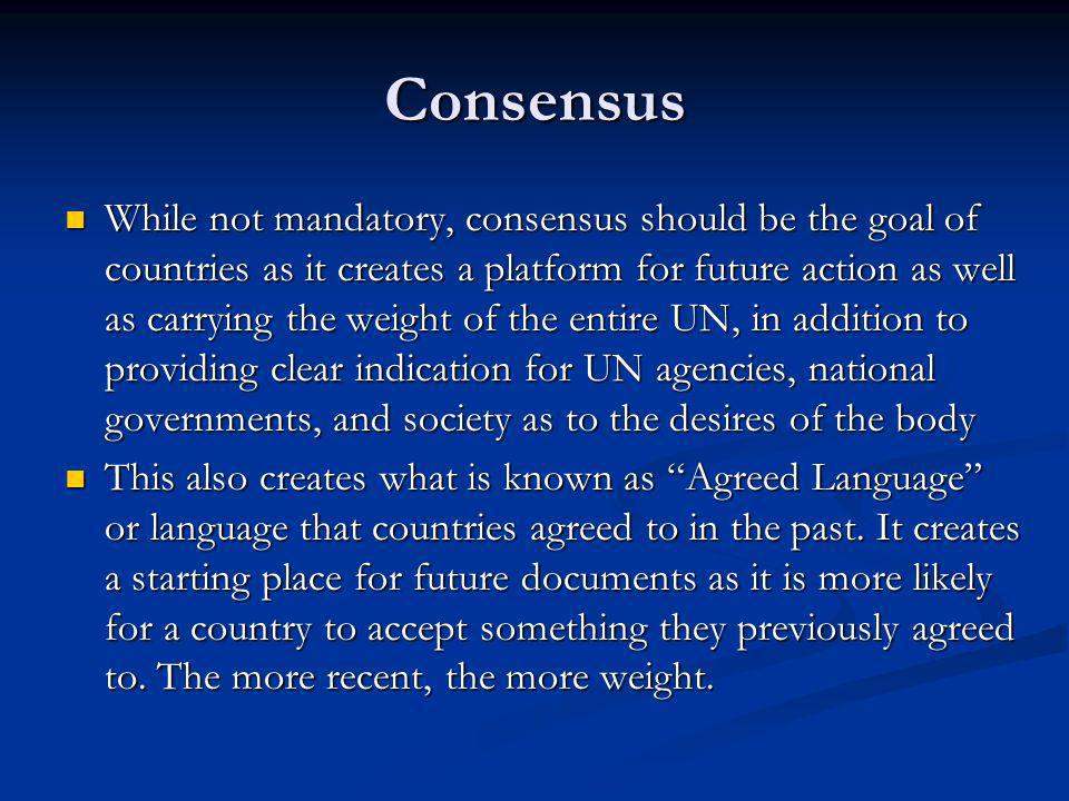 Consensus While not mandatory, consensus should be the goal of countries as it creates a platform for future action as well as carrying the weight of the entire UN, in addition to providing clear indication for UN agencies, national governments, and society as to the desires of the body While not mandatory, consensus should be the goal of countries as it creates a platform for future action as well as carrying the weight of the entire UN, in addition to providing clear indication for UN agencies, national governments, and society as to the desires of the body This also creates what is known as Agreed Language or language that countries agreed to in the past.