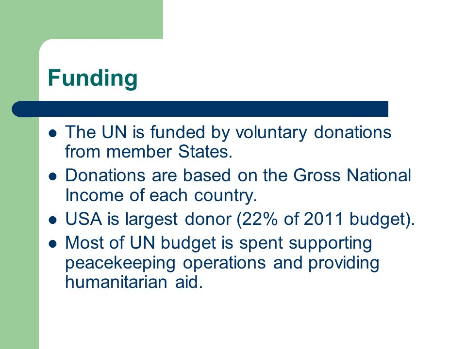 Funding The UN is funded by voluntary donations from member States.
