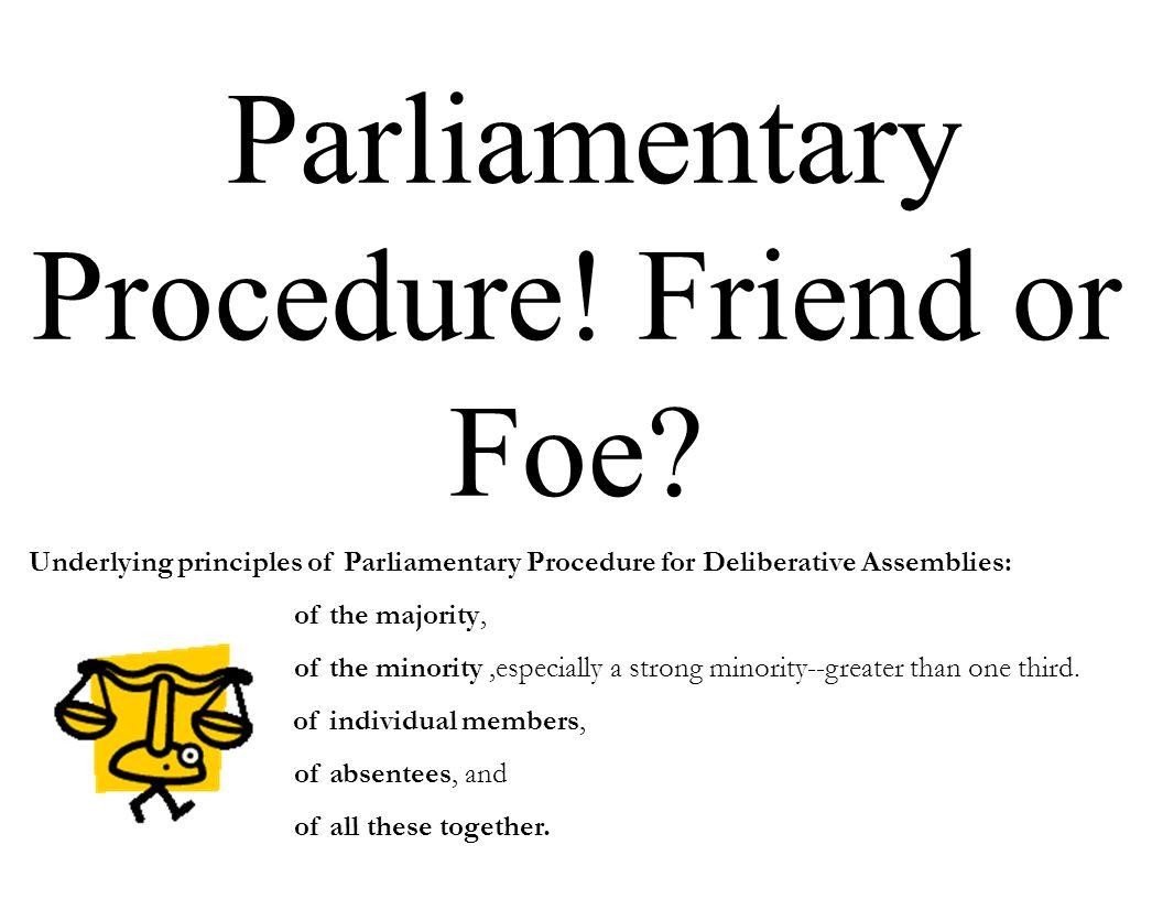 Parliamentary Procedure! Friend or Foe? Underlying principles of Parliamentary Procedure for Deliberative Assemblies: of the majority, of the minority