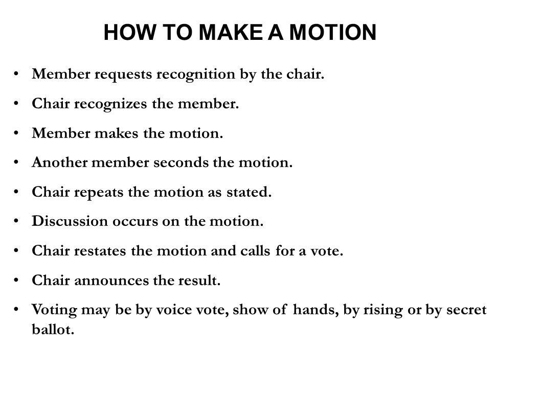 HOW TO MAKE A MOTION Member requests recognition by the chair. Chair recognizes the member. Member makes the motion. Another member seconds the motion
