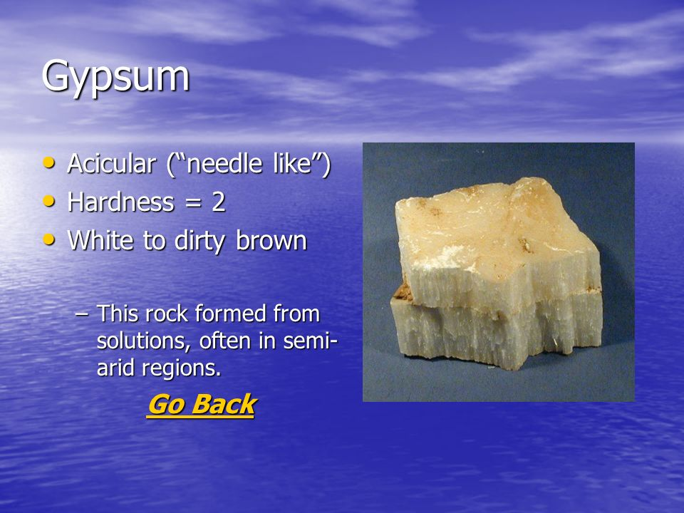 Gypsum Acicular (needle like) Acicular (needle like) Hardness = 2 Hardness = 2 White to dirty brown White to dirty brown –This rock formed from solutions, often in semi- arid regions.