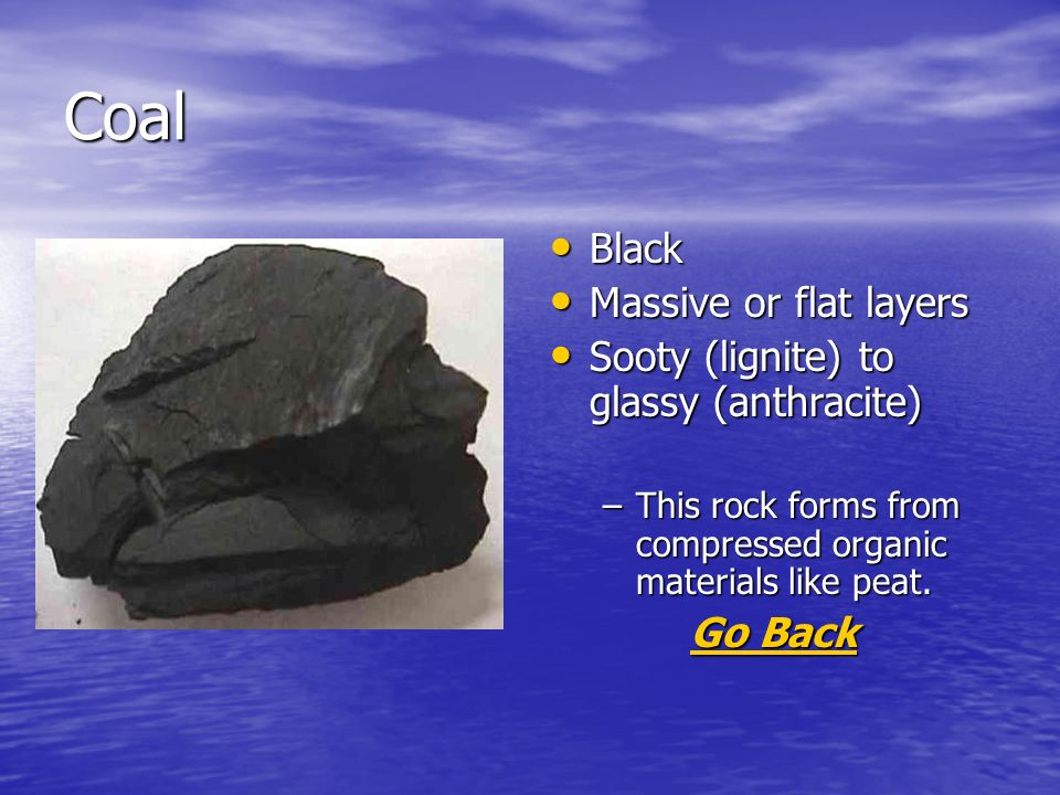 Coal Black Black Massive or flat layers Massive or flat layers Sooty (lignite) to glassy (anthracite) Sooty (lignite) to glassy (anthracite) –This rock forms from compressed organic materials like peat.