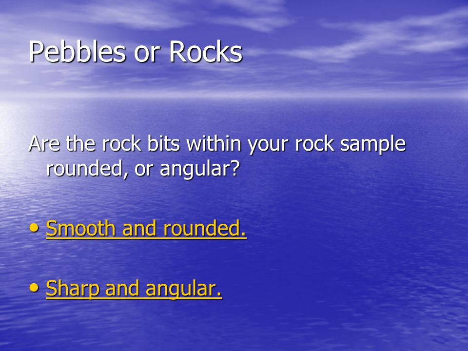 Pebbles or Rocks Are the rock bits within your rock sample rounded, or angular.