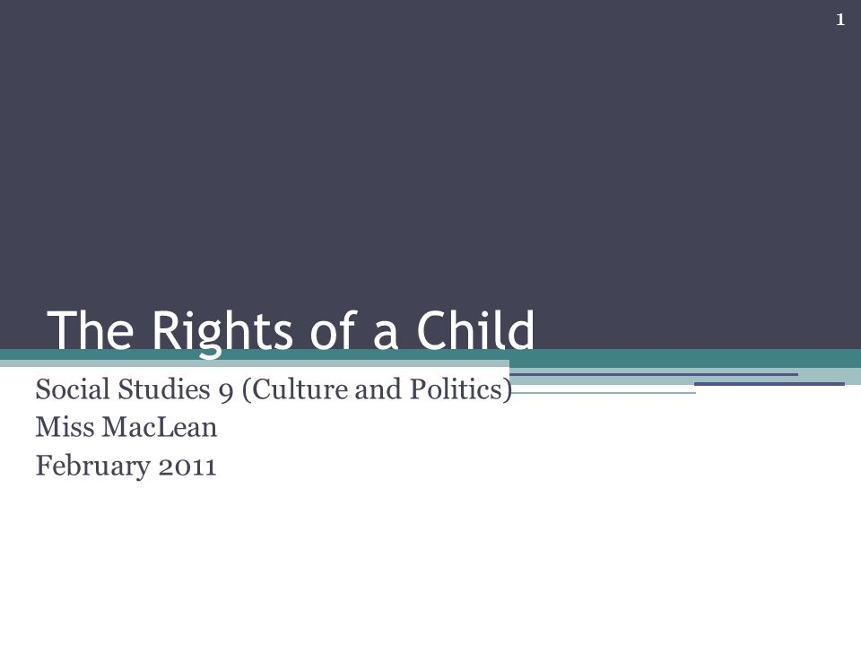 1 The Rights of a Child Social Studies 9 (Culture and Politics) Miss MacLean February 2011