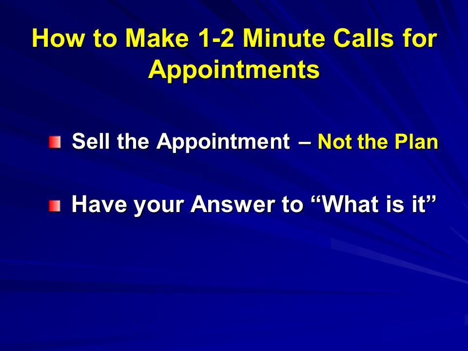 How to Make 1-2 Minute Calls for Appointments Sell the Appointment – Not the Plan Sell the Appointment – Not the Plan Have your Answer to What is it H