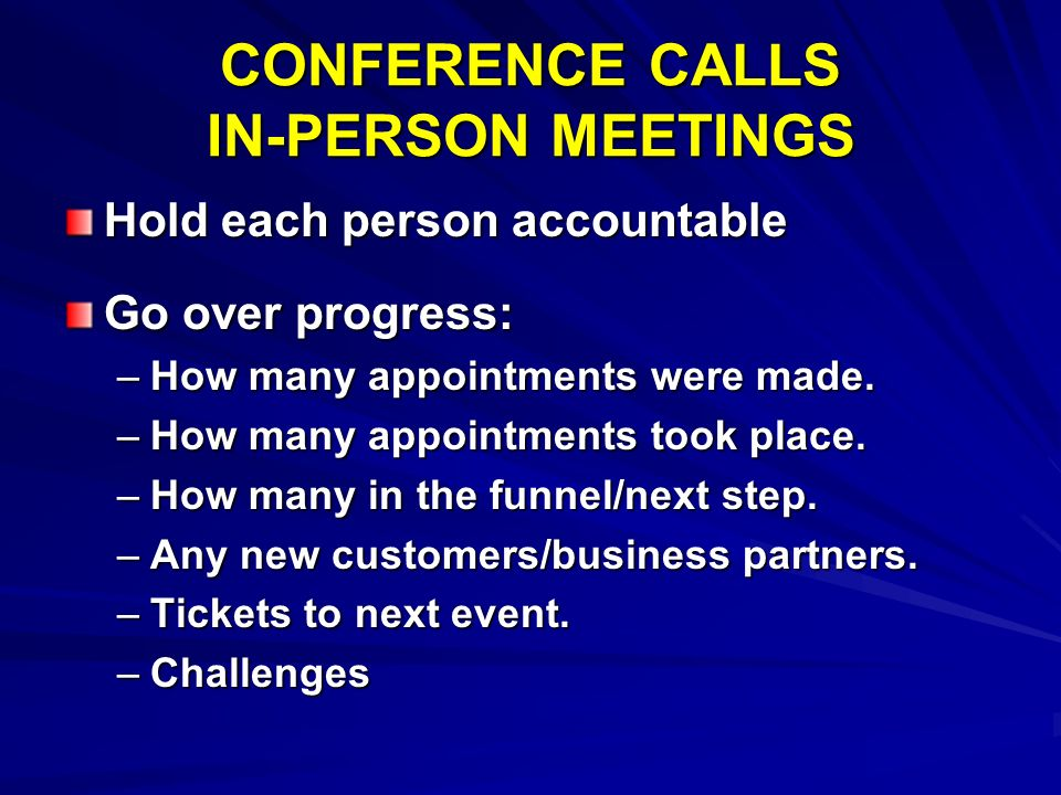 CONFERENCE CALLS IN-PERSON MEETINGS Hold each person accountable Go over progress: –How many appointments were made. –How many appointments took place