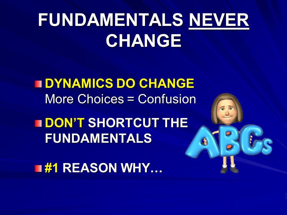 FUNDAMENTALS NEVER CHANGE DYNAMICS DO CHANGE More Choices = Confusion DONT SHORTCUT THE FUNDAMENTALS #1 REASON WHY…