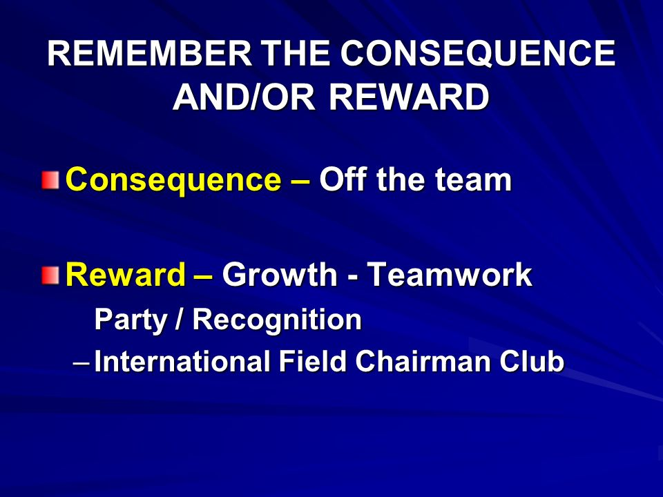 REMEMBER THE CONSEQUENCE AND/OR REWARD Consequence – Off the team Reward – Growth - Teamwork Party / Recognition –I–I–I–International Field Chairman C
