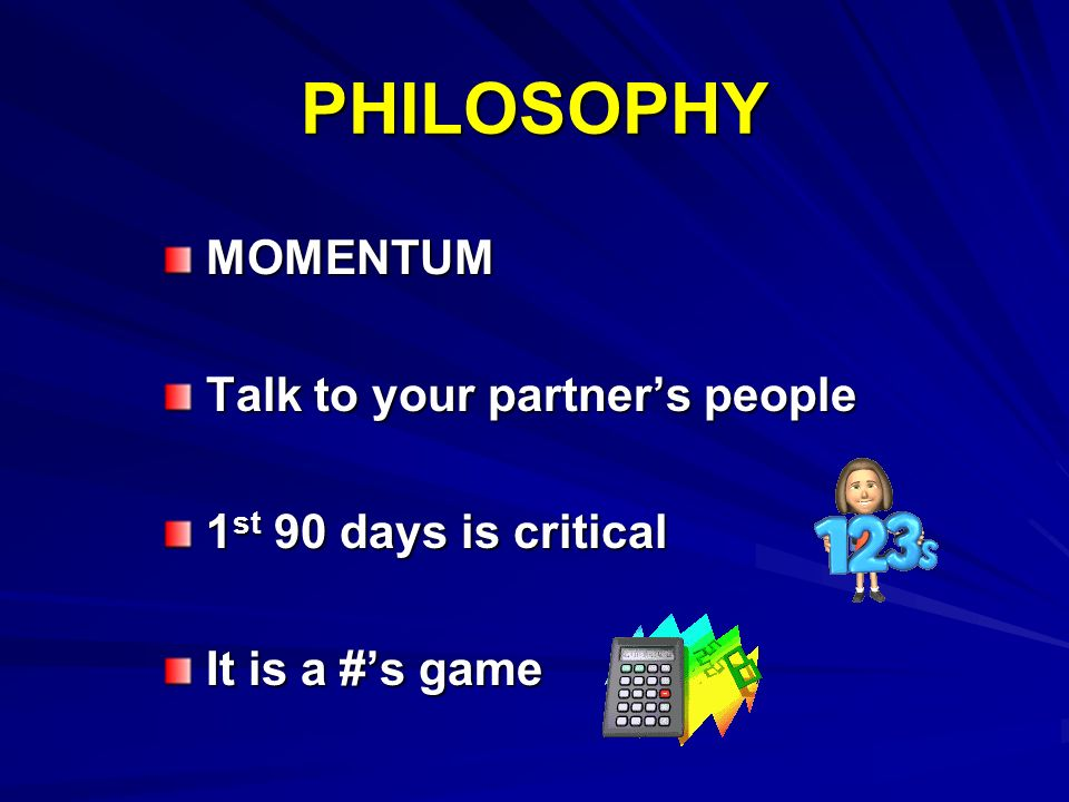 PHILOSOPHY MOMENTUM MOMENTUM Talk to your partners people Talk to your partners people 1 st 90 days is critical 1 st 90 days is critical It is a #s ga