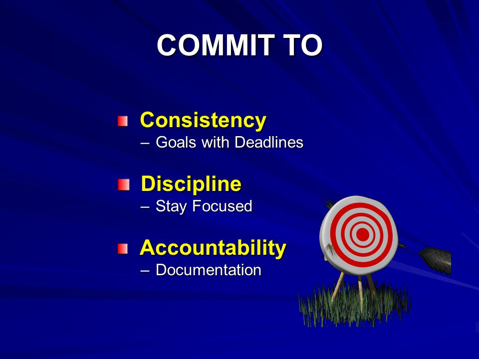 COMMIT TO Consistency Consistency –Goals with Deadlines Discipline Discipline –Stay Focused Accountability Accountability –Documentation