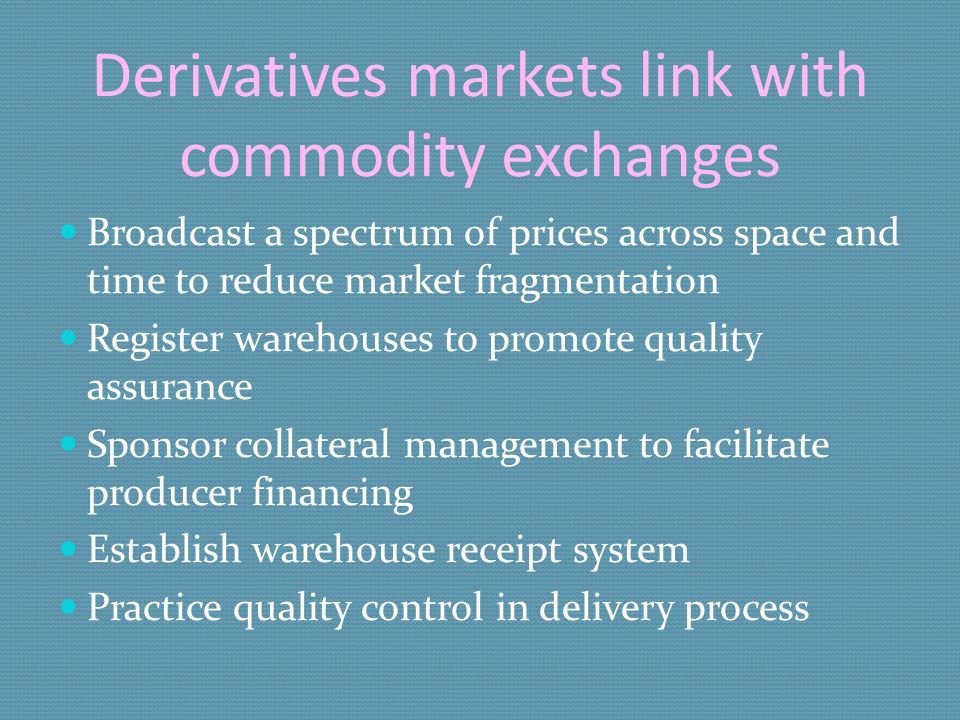 Derivatives markets link with commodity exchanges Broadcast a spectrum of prices across space and time to reduce market fragmentation Register warehouses to promote quality assurance Sponsor collateral management to facilitate producer financing Establish warehouse receipt system Practice quality control in delivery process