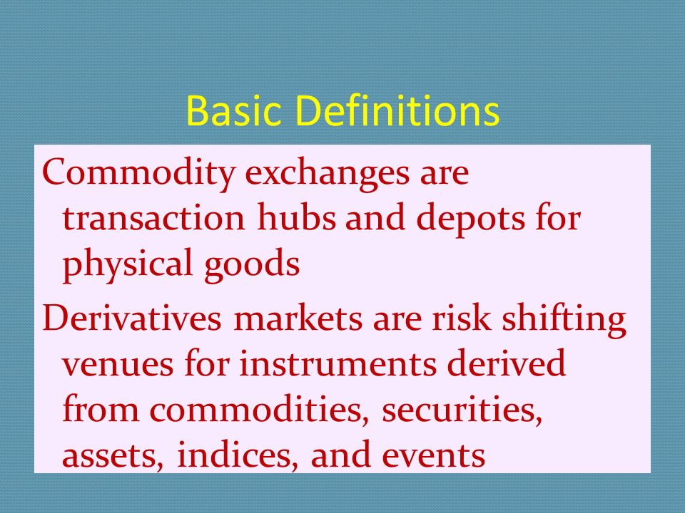 Basic Definitions Commodity exchanges are transaction hubs and depots for physical goods Derivatives markets are risk shifting venues for instruments derived from commodities, securities, assets, indices, and events