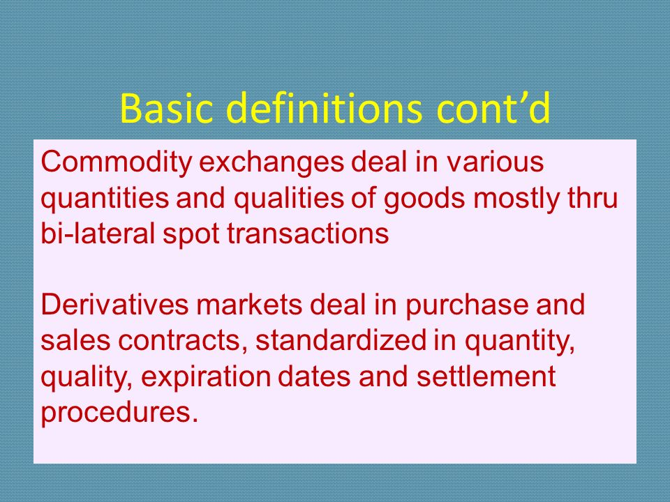 Basic definitions contd Commodity exchanges deal in various quantities and qualities of goods mostly thru bi-lateral spot transactions Derivatives markets deal in purchase and sales contracts, standardized in quantity, quality, expiration dates and settlement procedures.
