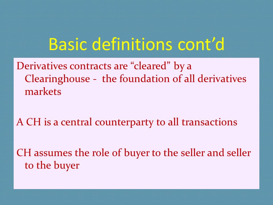 Basic definitions contd Derivatives contracts are cleared by a Clearinghouse - the foundation of all derivatives markets A CH is a central counterparty to all transactions CH assumes the role of buyer to the seller and seller to the buyer