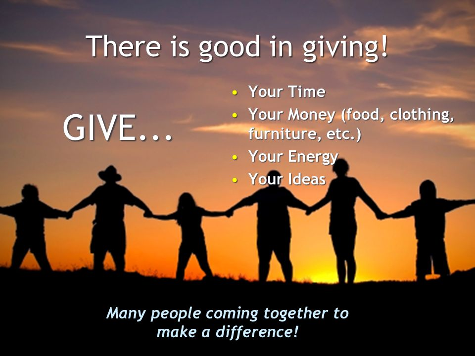 There is good in giving. GIVE...GIVE...