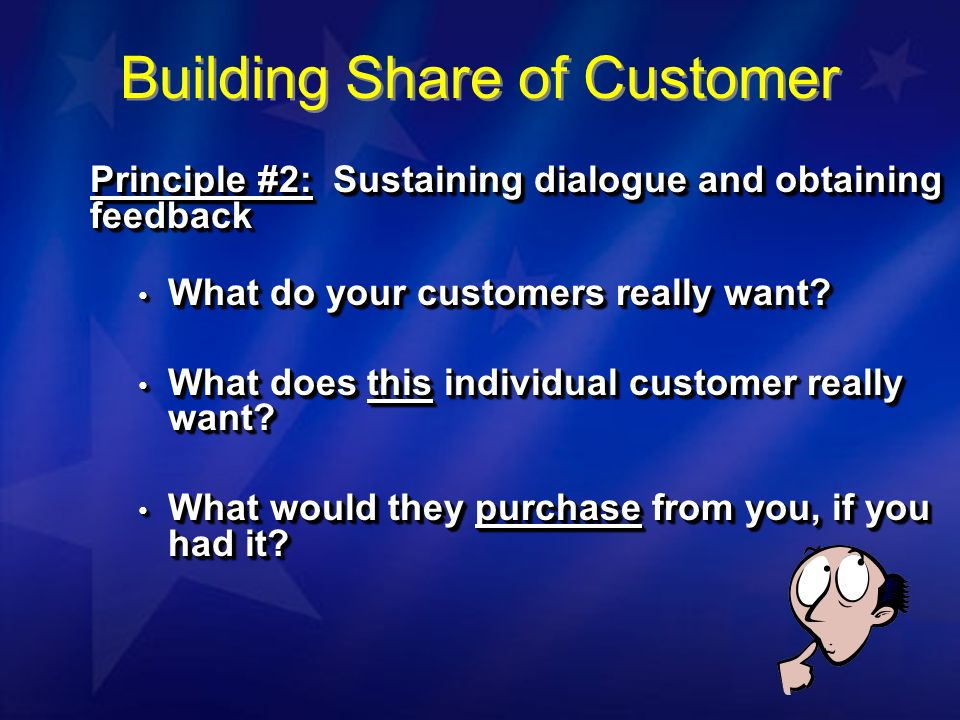 Principle #2: Sustaining dialogue and obtaining feedback What do your customers really want? What do your customers really want? What does this indivi