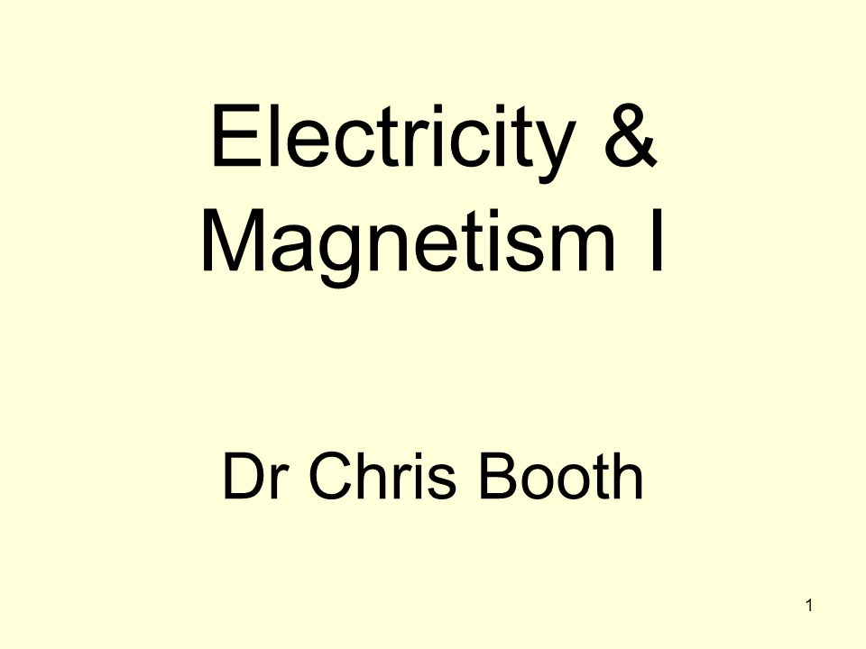 1 Electricity & Magnetism I Dr Chris Booth