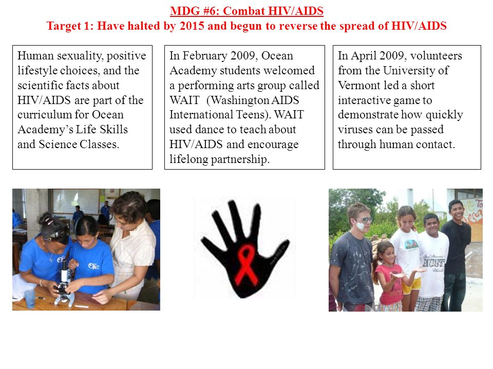 MDG #6: Combat HIV/AIDS Target 1: Have halted by 2015 and begun to reverse the spread of HIV/AIDS Human sexuality, positive lifestyle choices, and the