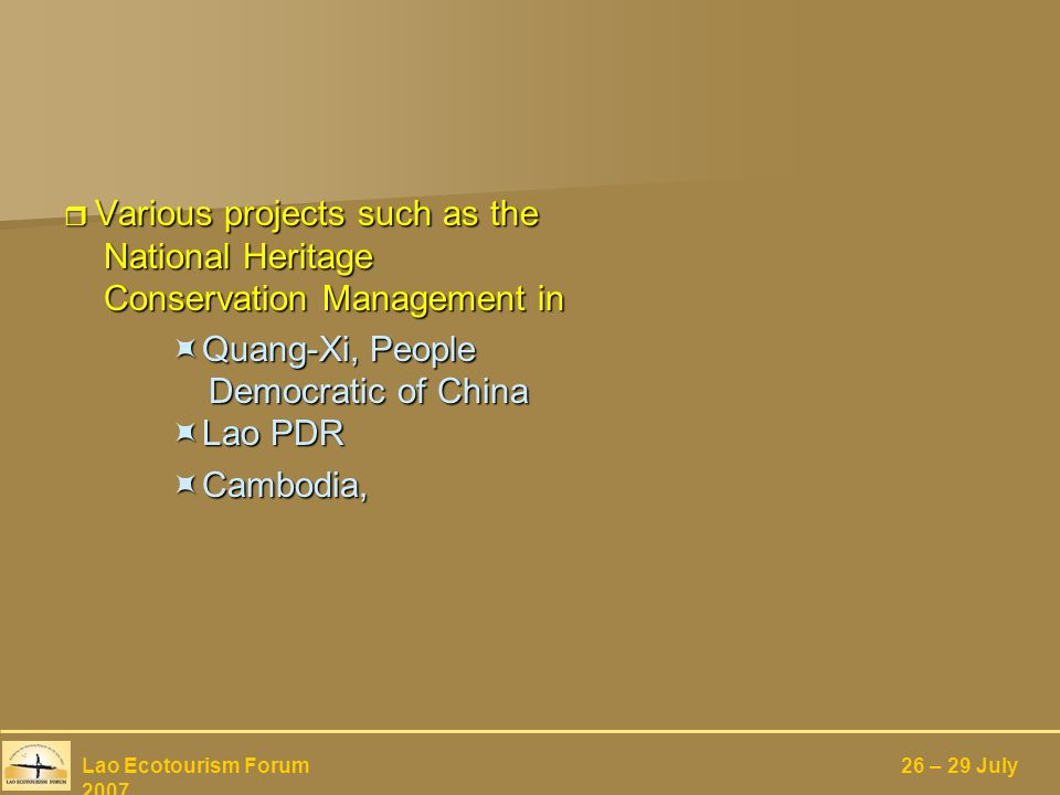Various projects such as the National Heritage Conservation Management in Various projects such as the National Heritage Conservation Management in Quang-Xi, People Democratic of China Lao PDR Quang-Xi, People Democratic of China Lao PDR Cambodia, Cambodia, Lao Ecotourism Forum 26 – 29 July 2007