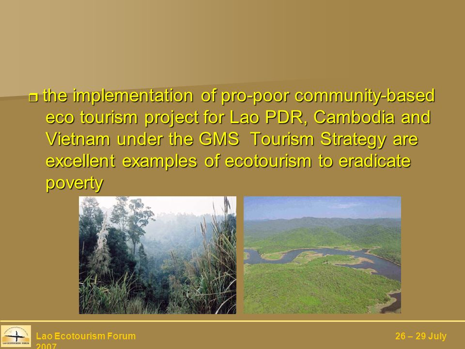 the implementation of pro-poor community-based eco tourism project for Lao PDR, Cambodia and Vietnam under the GMS Tourism Strategy are excellent examples of ecotourism to eradicate poverty the implementation of pro-poor community-based eco tourism project for Lao PDR, Cambodia and Vietnam under the GMS Tourism Strategy are excellent examples of ecotourism to eradicate poverty Lao Ecotourism Forum 26 – 29 July 2007