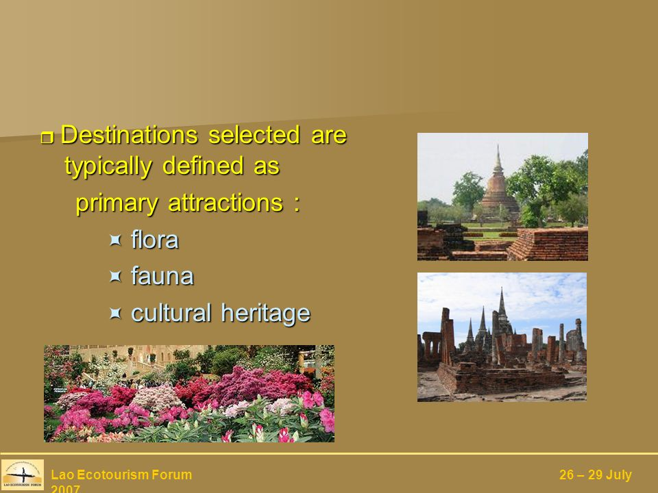 Destinations selected are typically defined as Destinations selected are typically defined as primary attractions : primary attractions : flora flora fauna fauna cultural heritage cultural heritage Lao Ecotourism Forum 26 – 29 July 2007