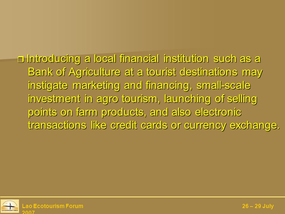 Introducing a local financial institution such as a Bank of Agriculture at a tourist destinations may instigate marketing and financing, small-scale investment in agro tourism, launching of selling points on farm products, and also electronic transactions like credit cards or currency exchange.