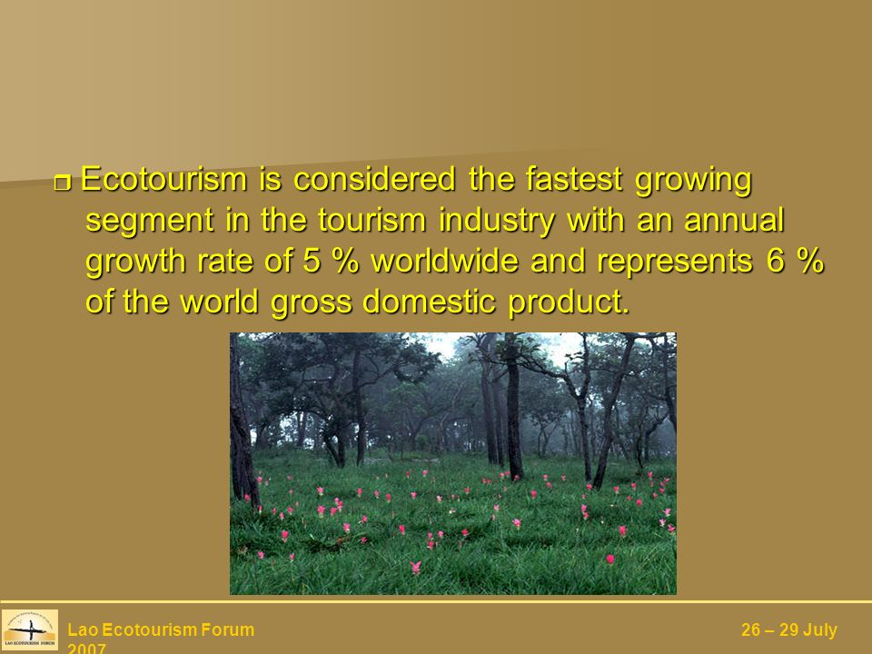 Ecotourism is considered the fastest growing segment in the tourism industry with an annual growth rate of 5 % worldwide and represents 6 % of the world gross domestic product.