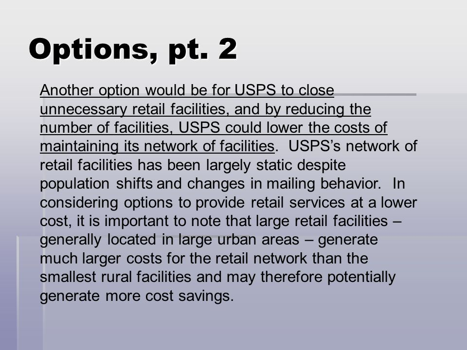 Options, pt. 2 Another option would be for USPS to close unnecessary retail facilities, and by reducing the number of facilities, USPS could lower the