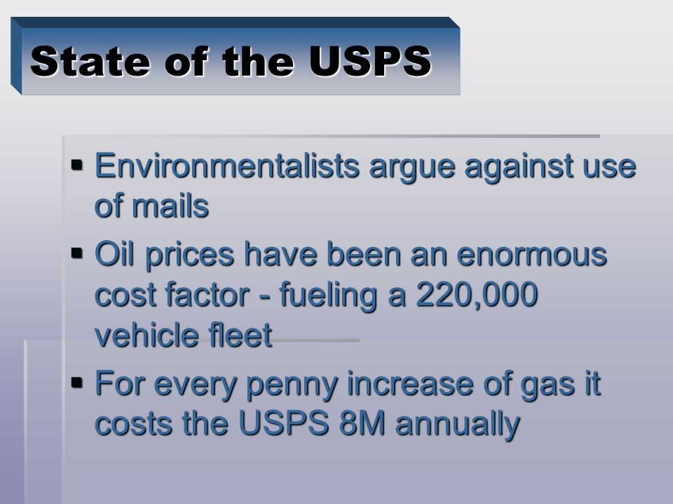 Environmentalists argue against use of mails Environmentalists argue against use of mails Oil prices have been an enormous cost factor - fueling a 220,000 vehicle fleet Oil prices have been an enormous cost factor - fueling a 220,000 vehicle fleet For every penny increase of gas it costs the USPS 8M annually For every penny increase of gas it costs the USPS 8M annually State of the USPS