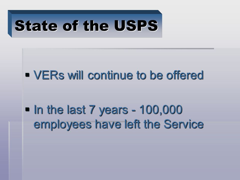 VERs will continue to be offered VERs will continue to be offered In the last 7 years - 100,000 employees have left the Service In the last 7 years - 100,000 employees have left the Service State of the USPS