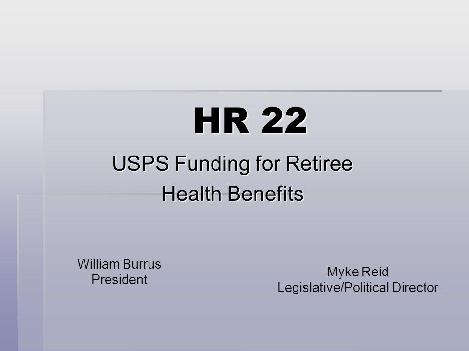 HR 22 USPS Funding for Retiree Health Benefits William Burrus President Myke Reid Legislative/Political Director