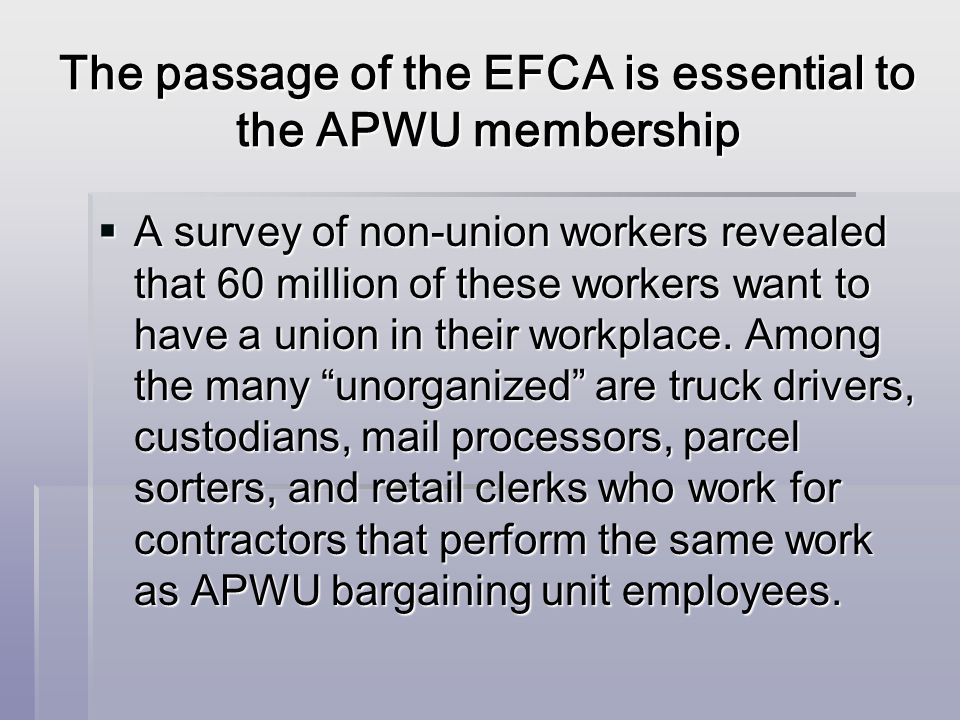The passage of the EFCA is essential to the APWU membership A survey of non-union workers revealed that 60 million of these workers want to have a union in their workplace.