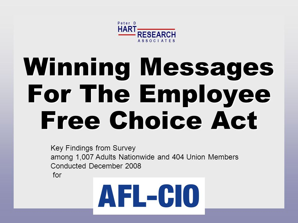 Winning Messages For The Employee Free Choice Act HART RESEARCH P e t e r D ASSOTESCIA Key Findings from Survey among 1,007 Adults Nationwide and 404 Union Members Conducted December 2008 for