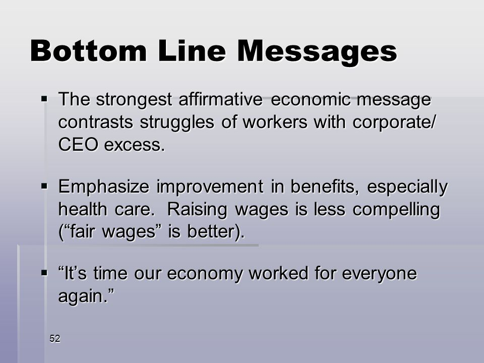 52 Bottom Line Messages The strongest affirmative economic message contrasts struggles of workers with corporate/ CEO excess.